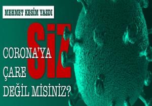 Mehmet Kesim Yazdı :Koronaya Çare SİZ  Değil Misiniz ?